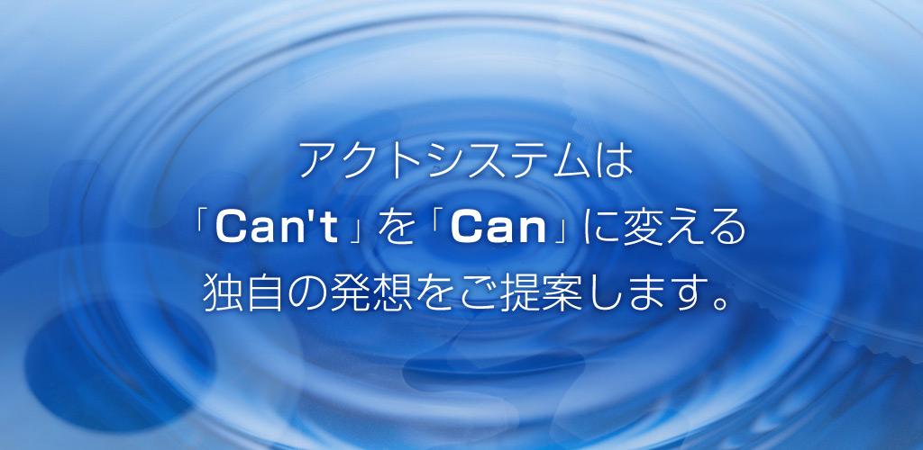 アクトシステムはcan'tをcanに変える独自の発想をご提案します