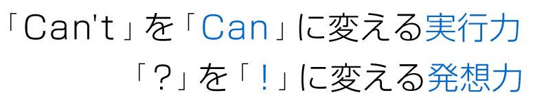 「Can't」を「Can」に換える実行力「?」を「!」に換える発想力